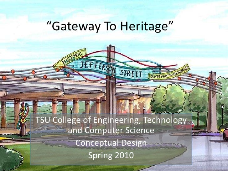 """""""Gateway To Heritage""""<br />TSU College of Engineering, Technology and Computer Science<br />Conceptual Design<br />Spring ..."""