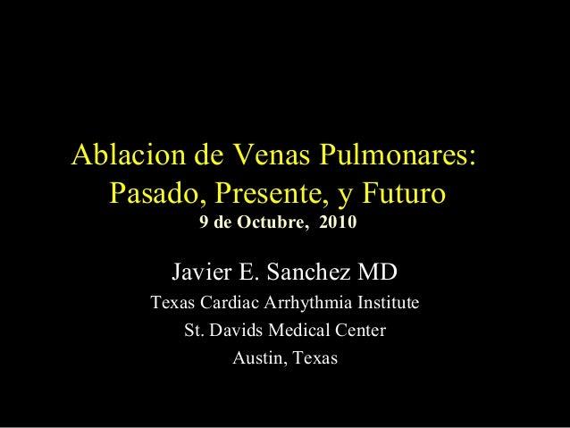Ablacion de Venas Pulmonares:  Pasado, Presente, y Futuro           9 de Octubre, 2010       Javier E. Sanchez MD     Texa...