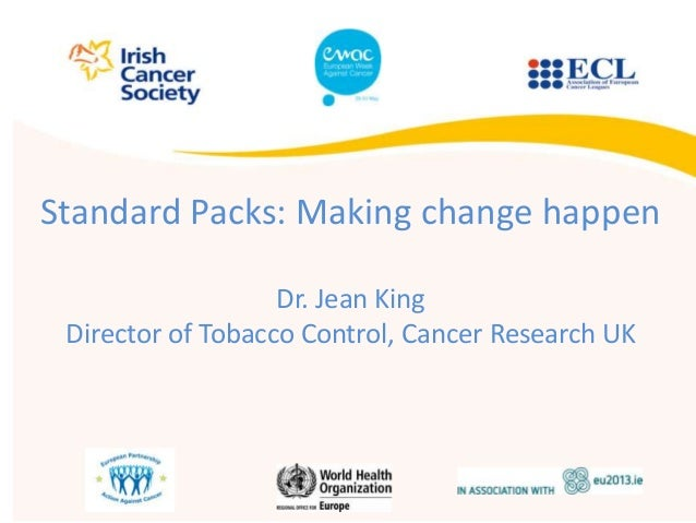 Standard Packs: Making change happenDr. Jean KingDirector of Tobacco Control, Cancer Research UK