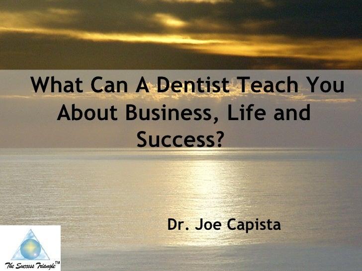 What Can A Dentist Teach You About Business, Life and Success?   <ul><ul><ul><ul><li>Dr. Joe Capista </li></ul></ul></ul...