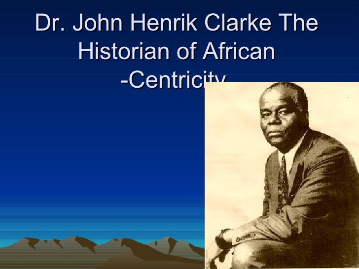 Dr. John Henrik Clarke The Historian of African -Centricity