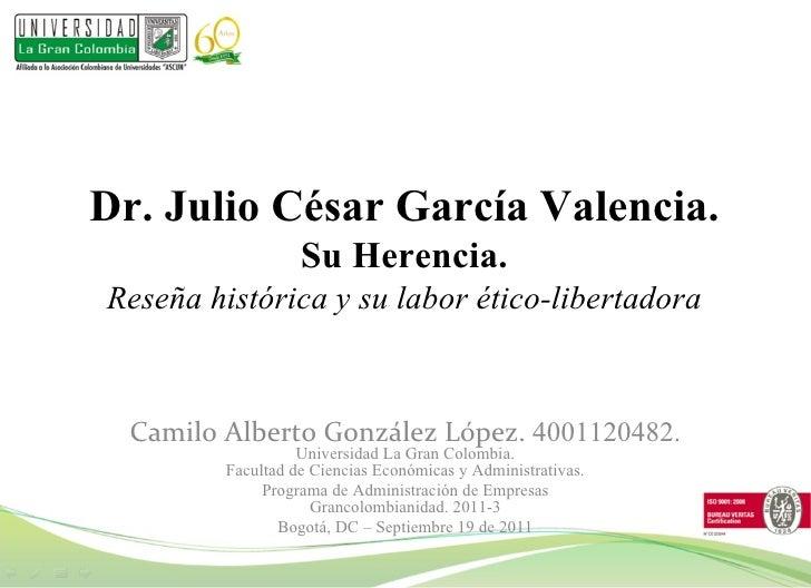 Dr. Julio César García Valencia. Su Herencia. Reseña histórica y su labor ético-libertadora Camilo Alberto González López....