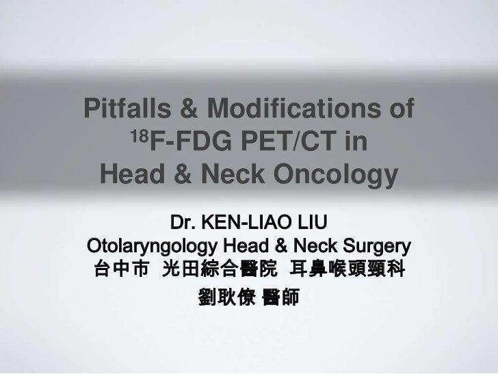 Dr. KEN-LIAO LIU 劉耿僚  Pitfalls & Modifications of  FDG PET-CT  in Head & Neck Oncology