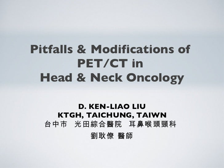 Pitfalls & Modifications of  PET/CT in  Head & Neck Oncology <ul><li>D. KEN-LIAO LIU </li></ul><ul><li>KTGH, TAICHUNG, TAI...
