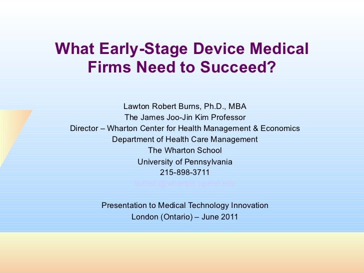What Early-Stage Device Medical Firms Need to Succeed? Lawton Robert Burns, Ph.D., MBA The James Joo-Jin Kim Professor Dir...