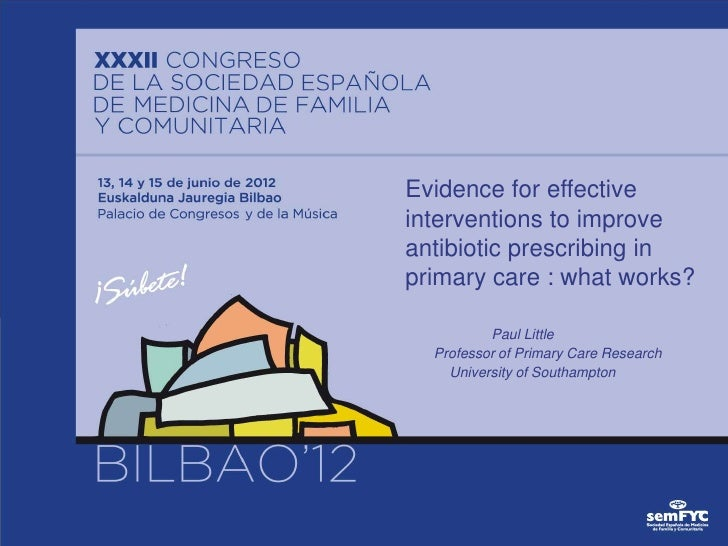Evidence for effectiveinterventions to improveantibiotic prescribing inprimary care : what works?          Paul Little  Pr...