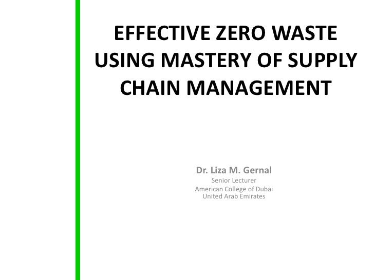 EFFECTIVE ZERO WASTEUSING MASTERY OF SUPPLY  CHAIN MANAGEMENT        Dr. Liza M. Gernal            Senior Lecturer        ...