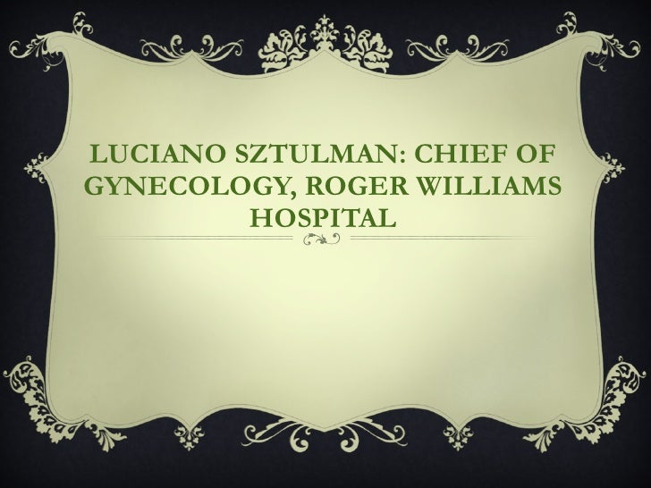 LUCIANO SZTULMAN: CHIEF OF GYNECOLOGY, ROGER WILLIAMS HOSPITAL