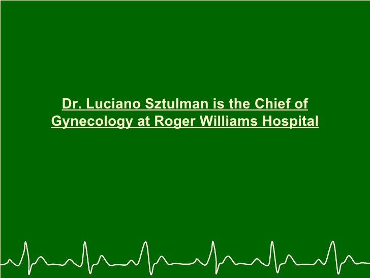 Dr. Luciano Sztulman is the Chief of Gynecology at Roger Williams Hospital