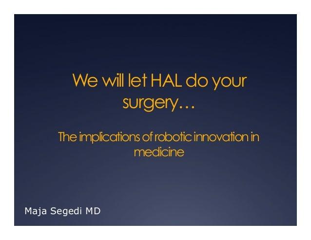 We will let HAL do yoursurgery…TheimplicationsofroboticinnovationinmedicineMaja Segedi MD