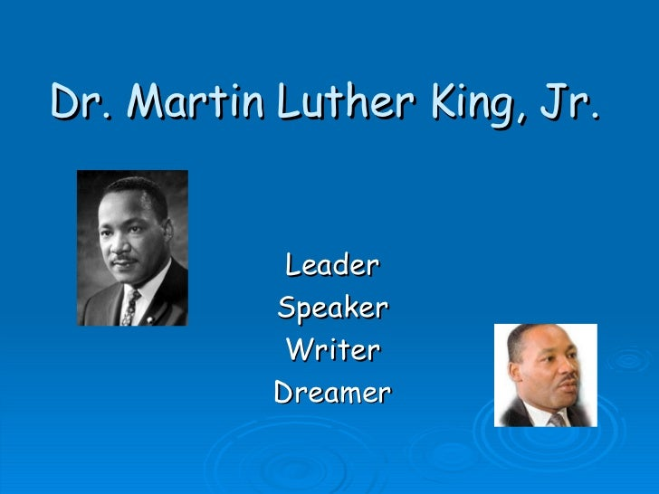 Dr. Martin Luther King, Jr. Leader Speaker Writer Dreamer