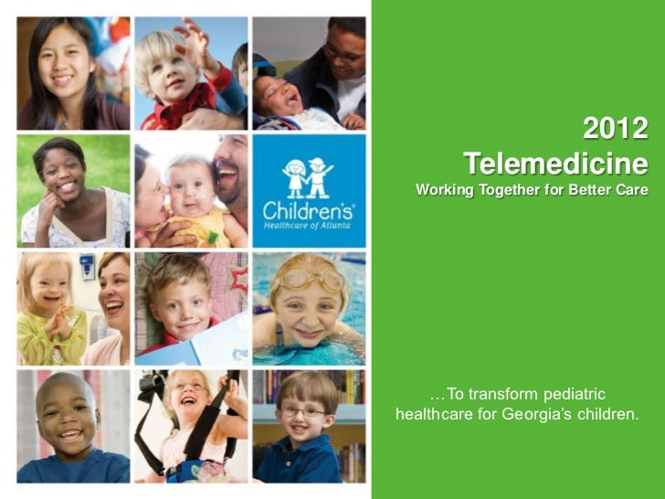 2012         Telemedicine  Working Together for Better Care                     July 14, 2011     …To transform pediatrich...