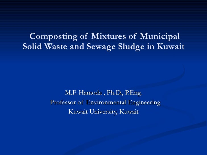 Composting of Mixtures of Municipal Solid Waste and Sewage Sludge in Kuwait M.F. Hamoda , Ph.D., P.Eng. Professor of Envir...