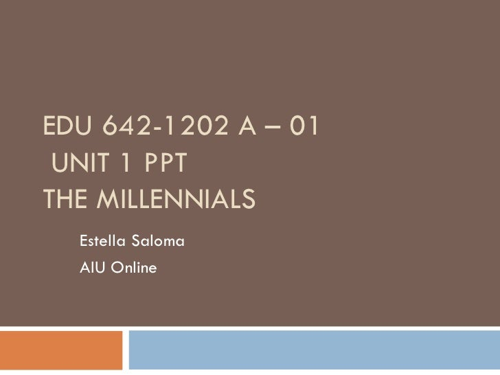 EDU 642-1202 A – 01 UNIT 1 PPTTHE MILLENNIALS  Estella Saloma  AIU Online