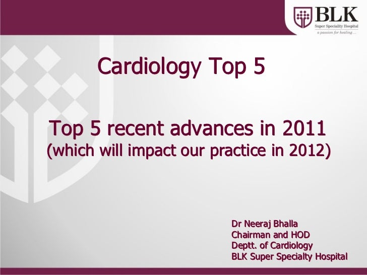 Cardiology Top 5Top 5 recent advances in 2011(which will impact our practice in 2012)                         Dr Neeraj Bh...