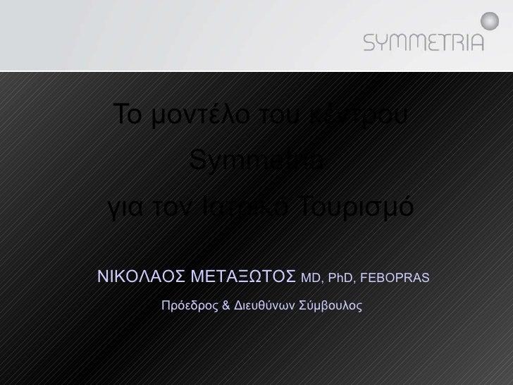 Το μοντέλο του κέντρου  Symmetria  για τον Ιατρικό Τουρισμό ΝΙΚΟΛΑΟΣ ΜΕΤΑΞΩΤΟΣ  MD, PhD ,  F EBOPRAS Πρόεδρος & Διευθύνων ...