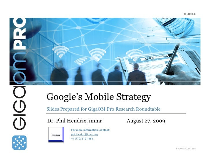 MOBILE     Google's Mobile Strategy Slides Prepared for GigaOM Pro Research Roundtable  Dr. Phil Hendrix, immr            ...