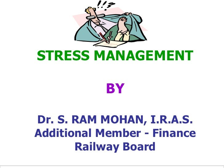 STRESS MANAGEMENT           BYDr. S. RAM MOHAN, I.R.A.S.Additional Member - Finance       Railway Board