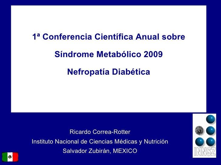 1 ª  Conferencia Científica Anual sobre Síndrome Metabólico 2009 Nefropatía Diabética Ricardo Correa-Rotter Instituto Naci...