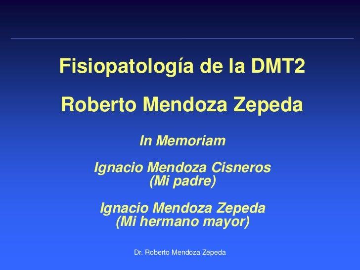 Fisiopatología de la DMT2Roberto Mendoza Zepeda         In Memoriam   Ignacio Mendoza Cisneros           (Mi padre)    Ign...