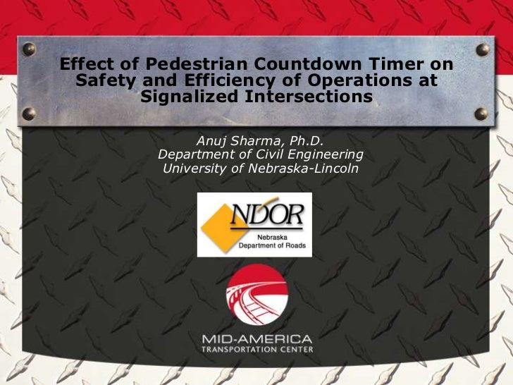 Effect of Pedestrian Countdown Timer on Safety and Efficiency of Operations at Signalized Intersections Anuj Sharma, Ph.D. Department of Civil Engineering University of Nebraska-Lincoln