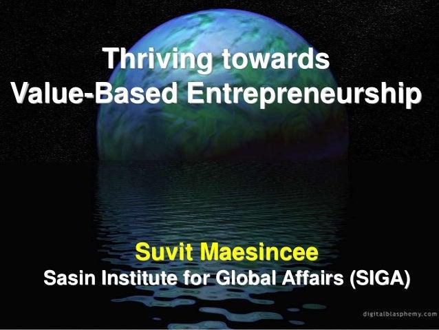 Thriving towardsValue-Based EntrepreneurshipSuvit MaesinceeSasin Institute for Global Affairs (SIGA)
