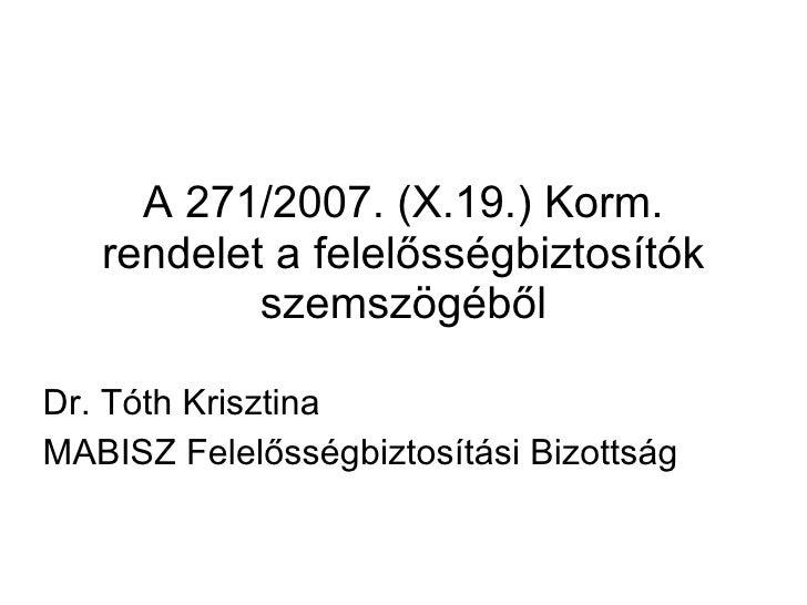 A 271/2007. (X.19.) Korm. rendelet a felelősségbiztosítók szemszögéből Dr. Tóth Krisztina MABISZ Felelősségbiztosítási Biz...