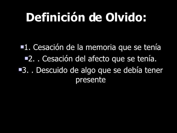 Definición de Olvido: <ul><li>1. Cesación de la memoria que se tenía </li></ul><ul><li>2. . Cesación del afecto que se ten...