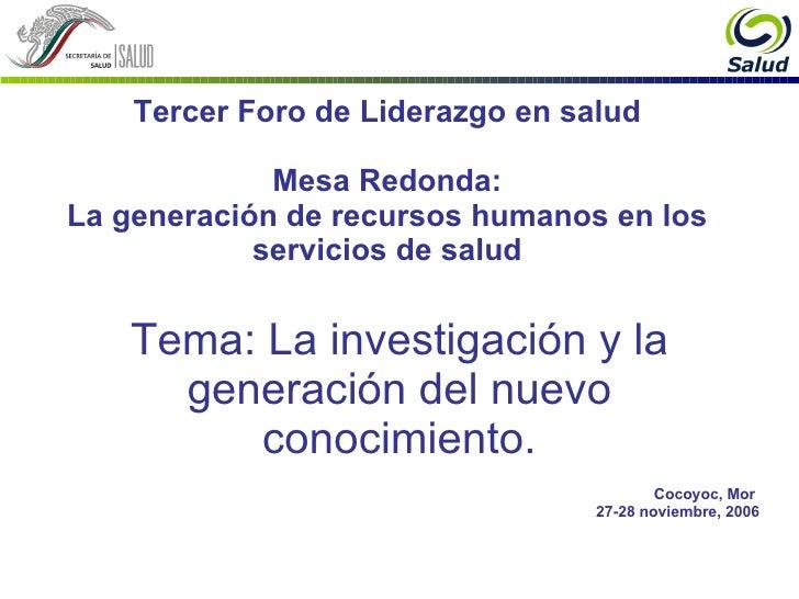 Tema: La investigación y la generación del nuevo conocimiento. Cocoyoc, Mor  27-28 noviembre, 2006 Tercer Foro de Liderazg...