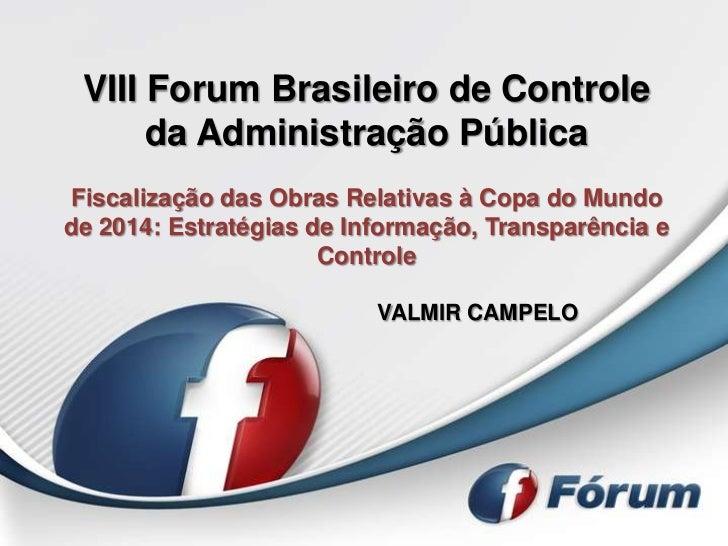 VIII Forum Brasileiro de Controle      da Administração PúblicaFiscalização das Obras Relativas à Copa do Mundode 2014: Es...