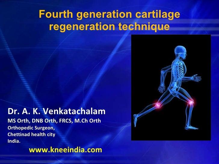 Fourth generation cartilage regeneration technique <ul><li>Dr. A. K. Venkatachalam   </li></ul><ul><li>MS Orth, DNB Orth, ...