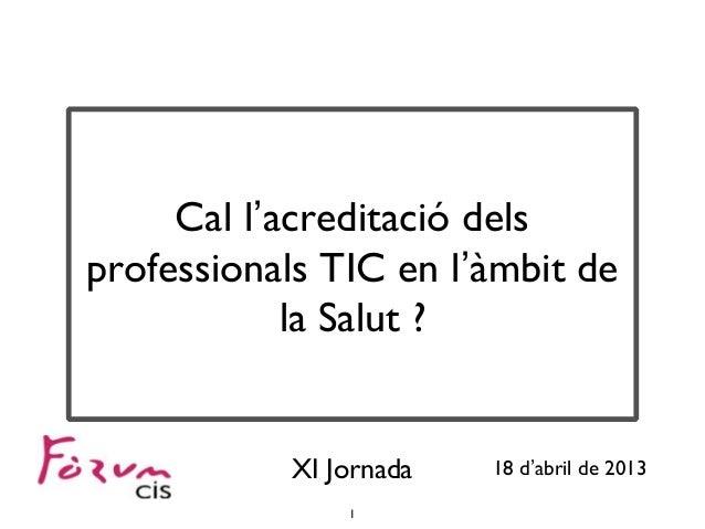 1Cal l'acreditació delsprofessionals TIC en l'àmbit dela Salut ?XI Jornada 18 d'abril de 2013