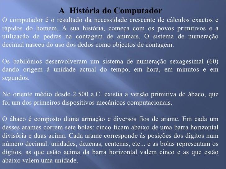 <ul><li>A  História do Computador </li></ul><ul><li>O computador é o resultado da necessidade crescente de cálculos exacto...