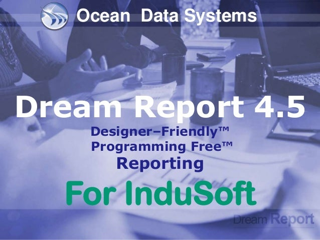 Ocean Data SystemsDream Report 4.5    Designer–Friendly™    Programming Free™       Reporting  For InduSoft