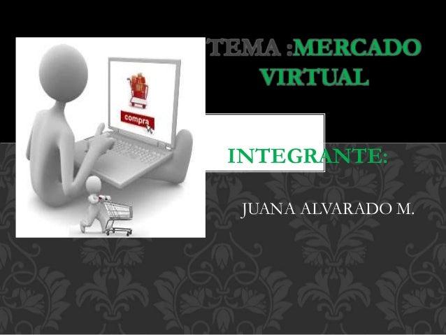 TEMA :MERCADO  VIRTUAL  INTEGRANTE:  JUANA ALVARADO M.