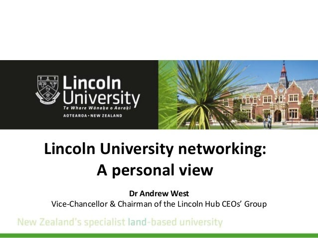 Lincoln University networking: A personal view Dr Andrew West Vice-Chancellor & Chairman of the Lincoln Hub CEOs' Group
