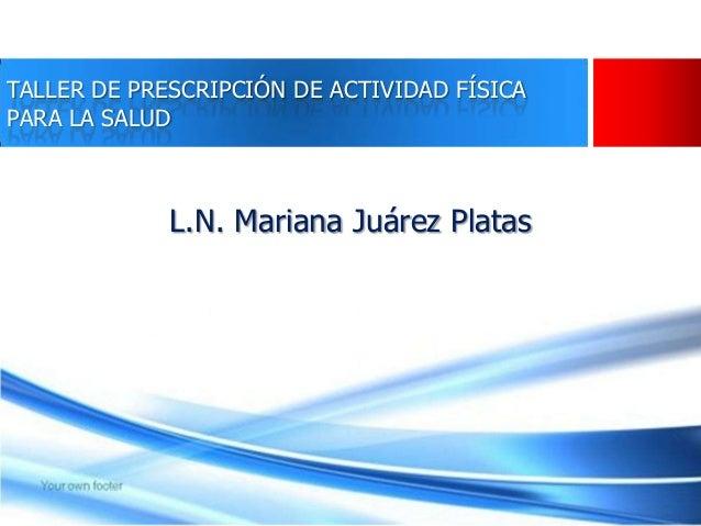TALLER DE PRESCRIPCIÓN DE ACTIVIDAD FÍSICA PARA LA SALUD L.N. Mariana Juárez Platas