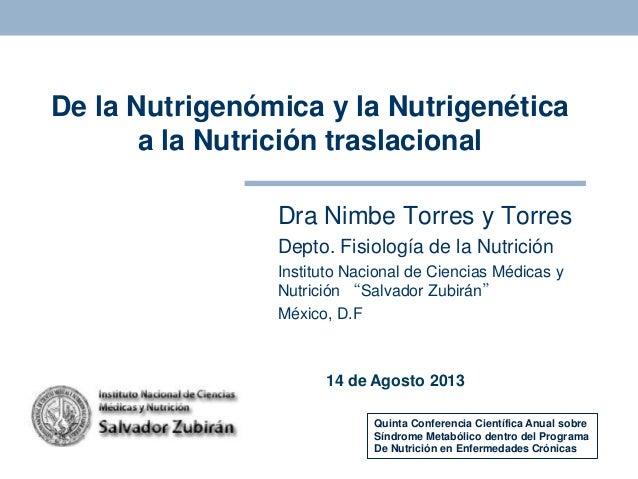 De la Nutrigenómica y la Nutrigenética a la Nutrición traslacional Dra Nimbe Torres y Torres Depto. Fisiología de la Nutri...