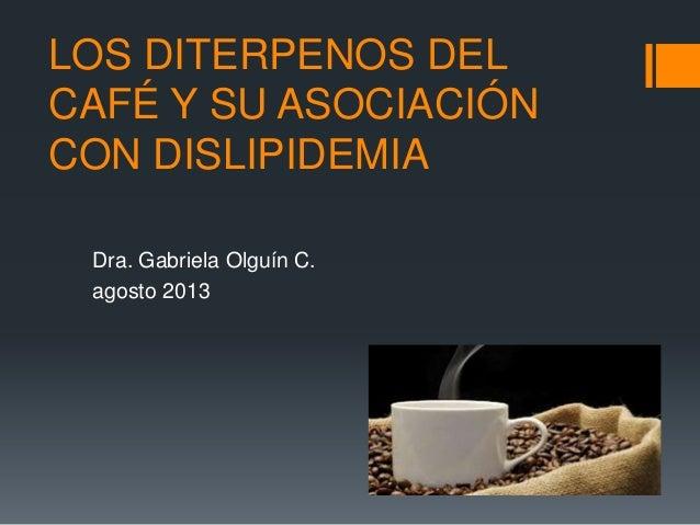 LOS DITERPENOS DEL CAFÉ Y SU ASOCIACIÓN CON DISLIPIDEMIA Dra. Gabriela Olguín C. agosto 2013