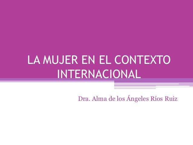 LA MUJER EN EL CONTEXTO INTERNACIONAL Dra. Alma de los Ángeles Ríos Ruiz