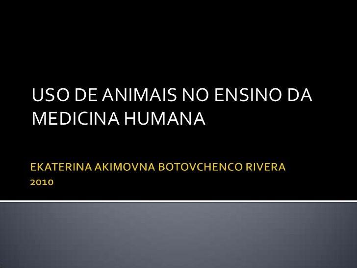 EKATERINA AKIMOVNA BOTOVCHENCO RIVERA2010<br />USO DE ANIMAIS NO ENSINO DA MEDICINA HUMANA<br />