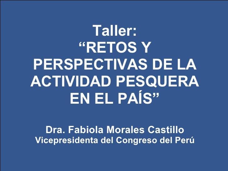 """Taller: """" RETOS Y PERSPECTIVAS DE LA ACTIVIDAD PESQUERA EN EL PAÍS"""" Dra. Fabiola Morales Castillo Vicepresidenta del Congr..."""