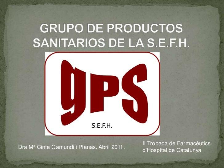 gPS<br />S.E.F.H.<br />GRUPO DE PRODUCTOS SANITARIOS DE LA S.E.F.H. <br />gPS<br />II Trobada de Farmacèutics d'Hospital d...