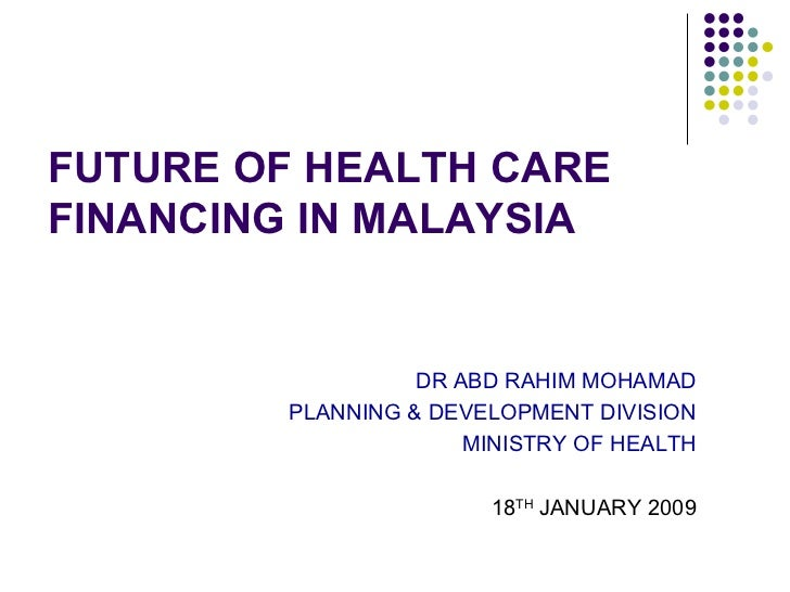 FUTURE OF HEALTH CAREFINANCING IN MALAYSIA                  DR ABD RAHIM MOHAMAD        PLANNING & DEVELOPMENT DIVISION   ...