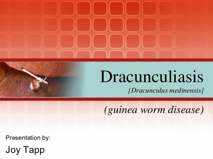 (guinea worm disease) Presentation by: Joy Tapp Dracunculiasis [Dracunculus medinensis]