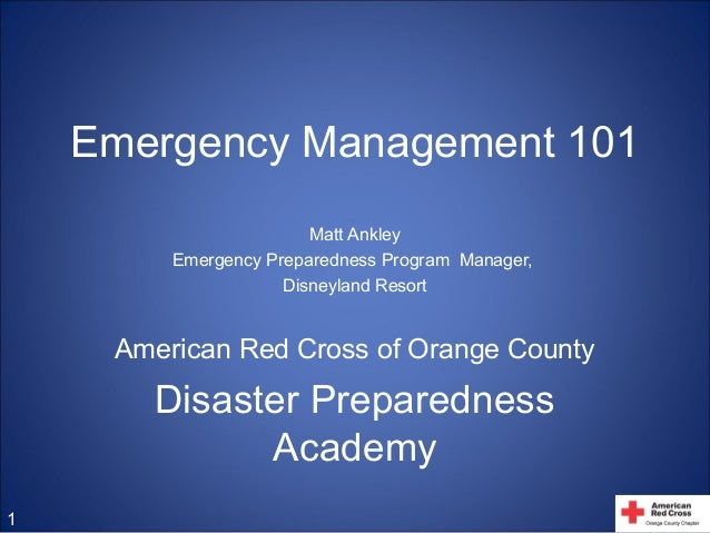 Emergency Management 101 Matt Ankley Emergency Preparedness Program Manager, Disneyland Resort American Red Cross of Orang...