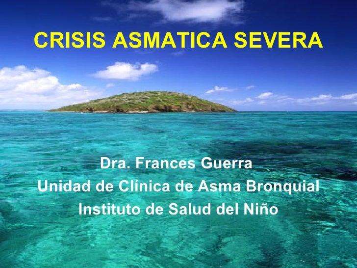 CRISIS ASMATICA SEVERA Dra. Frances Guerra  Unidad de Clínica de Asma Bronquial Instituto de Salud del Niño
