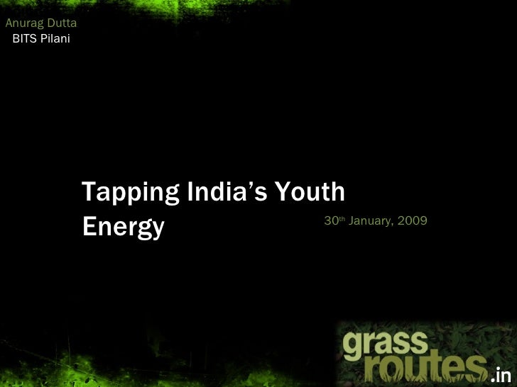 Tapping India's Youth Energy 30 th  January, 2009 Anurag Dutta BITS Pilani