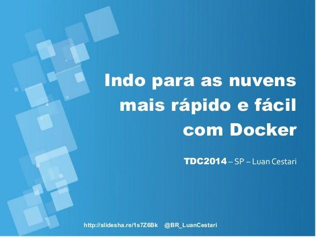 http://slidesha.re/1s7Z6Bk @BR_LuanCestari Indo para as nuvens mais rápido e fácil com Docker TDC2014 – SP – Luan Cestari
