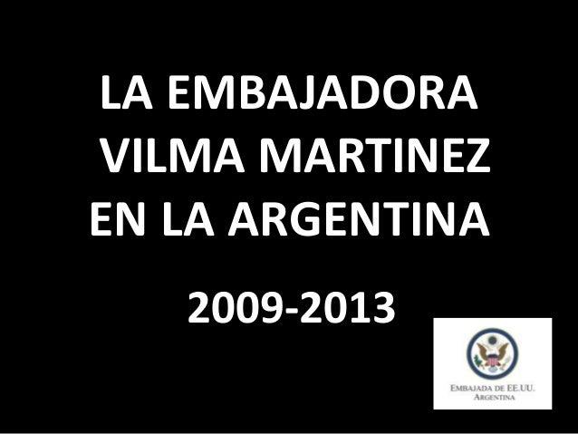 LA EMBAJADORA VILMA MARTINEZ EN LA ARGENTINA 2009-2013